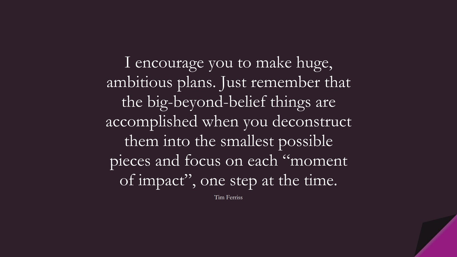 """I encourage you to make huge, ambitious plans. Just remember that the big-beyond-belief things are accomplished when you deconstruct them into the smallest possible pieces and focus on each """"moment of impact"""", one step at the time. (Tim Ferriss);  #TimFerrissQuotes"""
