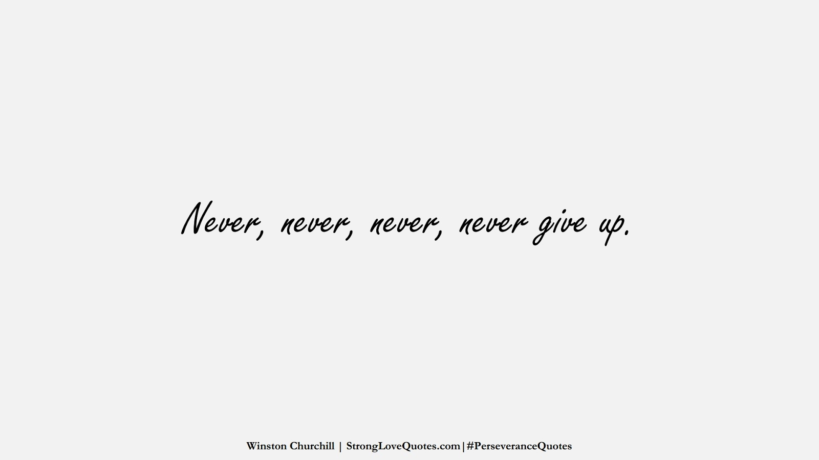 Never, never, never, never give up. (Winston Churchill);  #PerseveranceQuotes