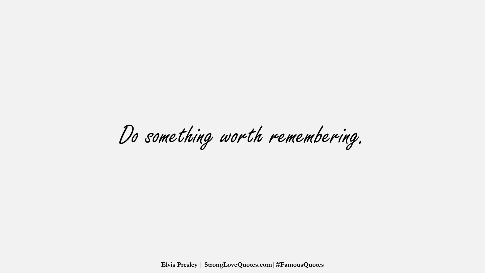 Do something worth remembering. (Elvis Presley);  #FamousQuotes