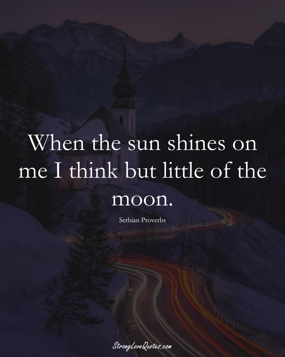 When the sun shines on me I think but little of the moon. (Serbian Sayings);  #EuropeanSayings