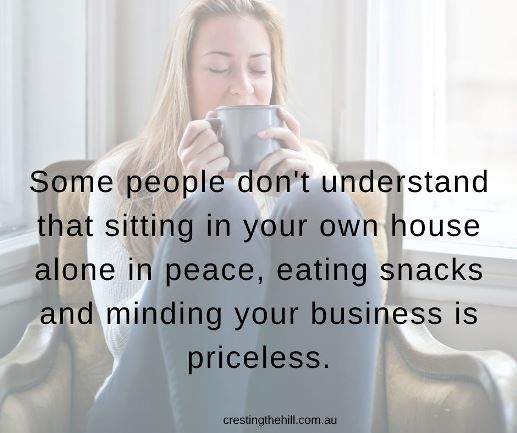 Some people don't understand that sitting in your own house in peace, eating snacks and minding your own business is priceless