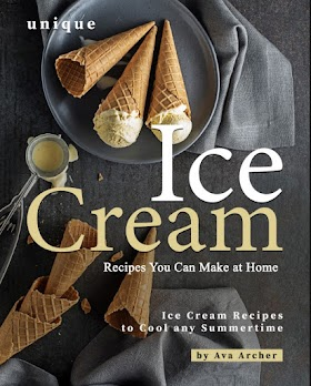 Unique Ice Cream Recipes You Can Make at Home: Ice Cream Recipes to Cool any Summertime