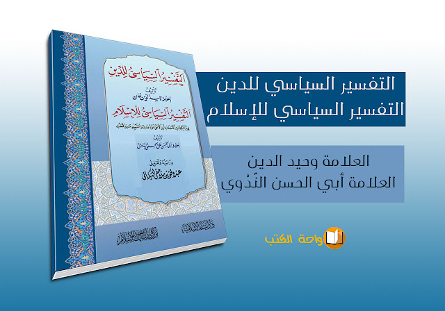 التفسير السياسي للدين و للإسلام - العلامة أبو الحسن النَّدوي/ وحيد الدين خان