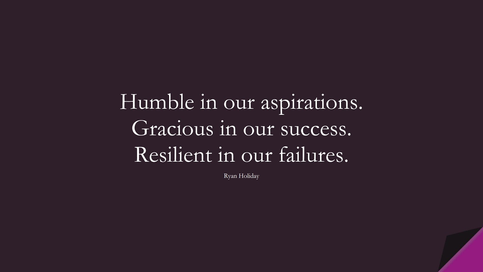 Humble in our aspirations. Gracious in our success. Resilient in our failures. (Ryan Holiday);  #CharacterQuotes