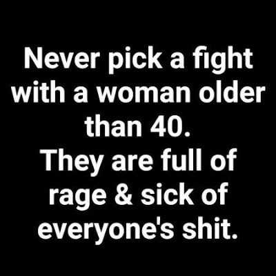Also any women over 40. Full of rage and sick of everyone's shit