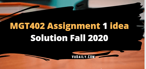 MGT402 Assignment No.1 idea Solution Fall 2020