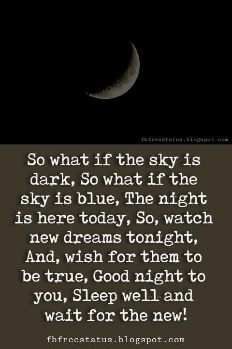 sweet good night quotes, So what if the sky is dark, So what if the sky is blue, The night is here today, So, watch new dreams tonight, And, wish for them to be true, Good night to you, Sleep well and wait for the new!