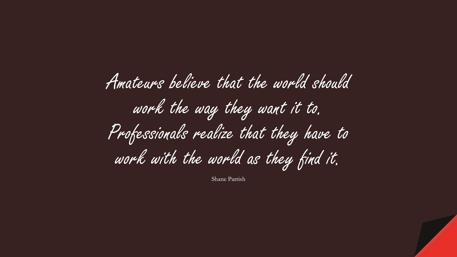 Amateurs believe that the world should work the way they want it to. Professionals realize that they have to work with the world as they find it. (Shane Parrish);  #BeingStrongQuotes