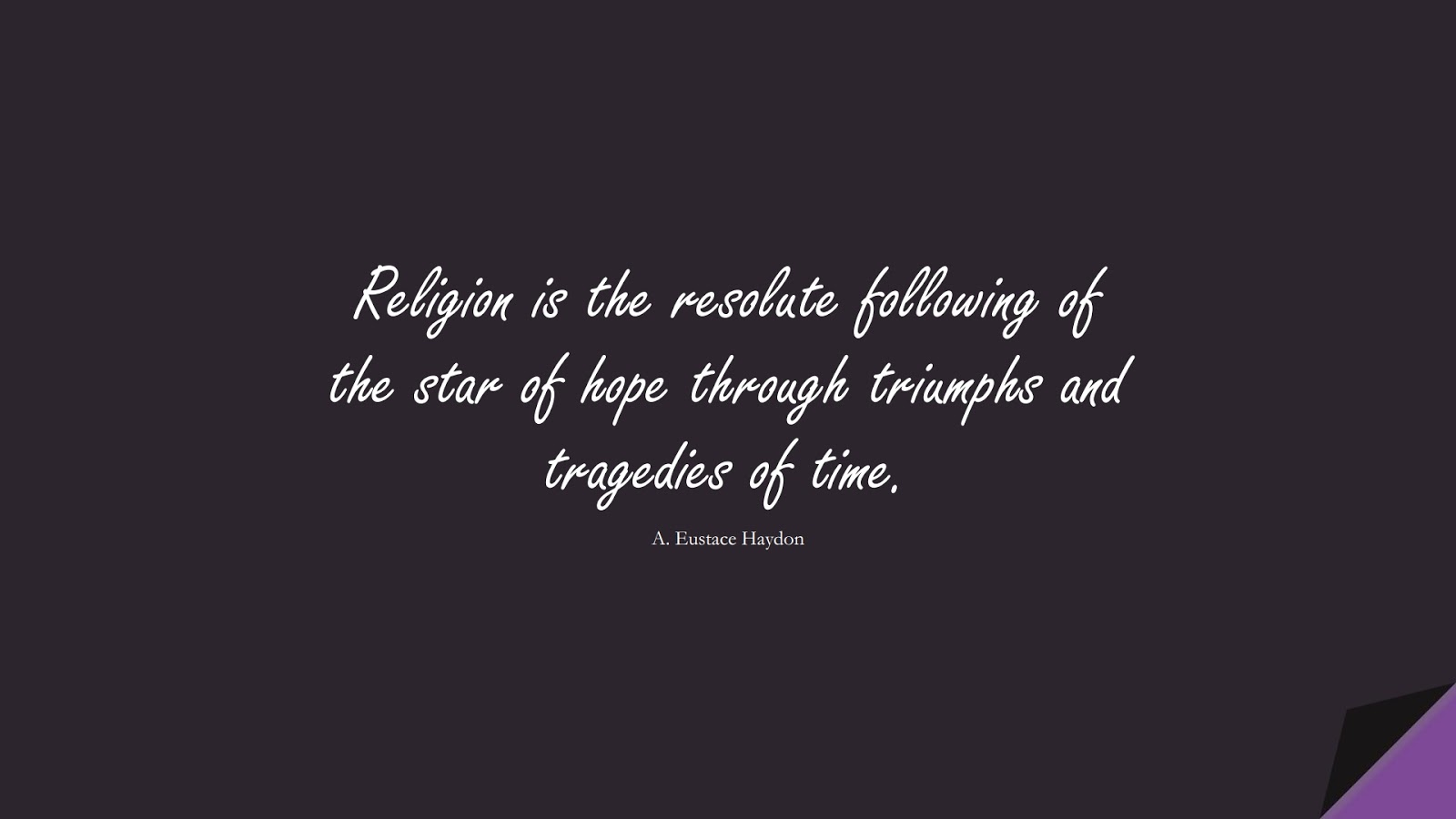 Religion is the resolute following of the star of hope through triumphs and tragedies of time. (A. Eustace Haydon);  #HopeQuotes