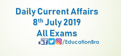 Daily Current Affairs 8th July 2019 For All Government Examinations