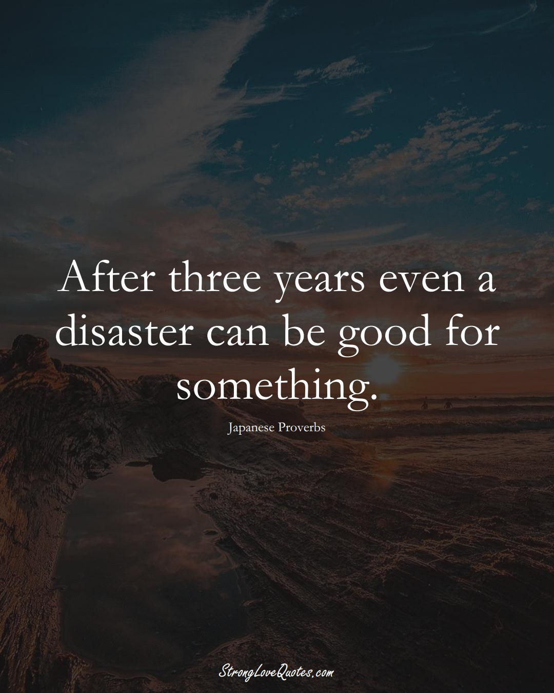 After three years even a disaster can be good for something. (Japanese Sayings);  #AsianSayings