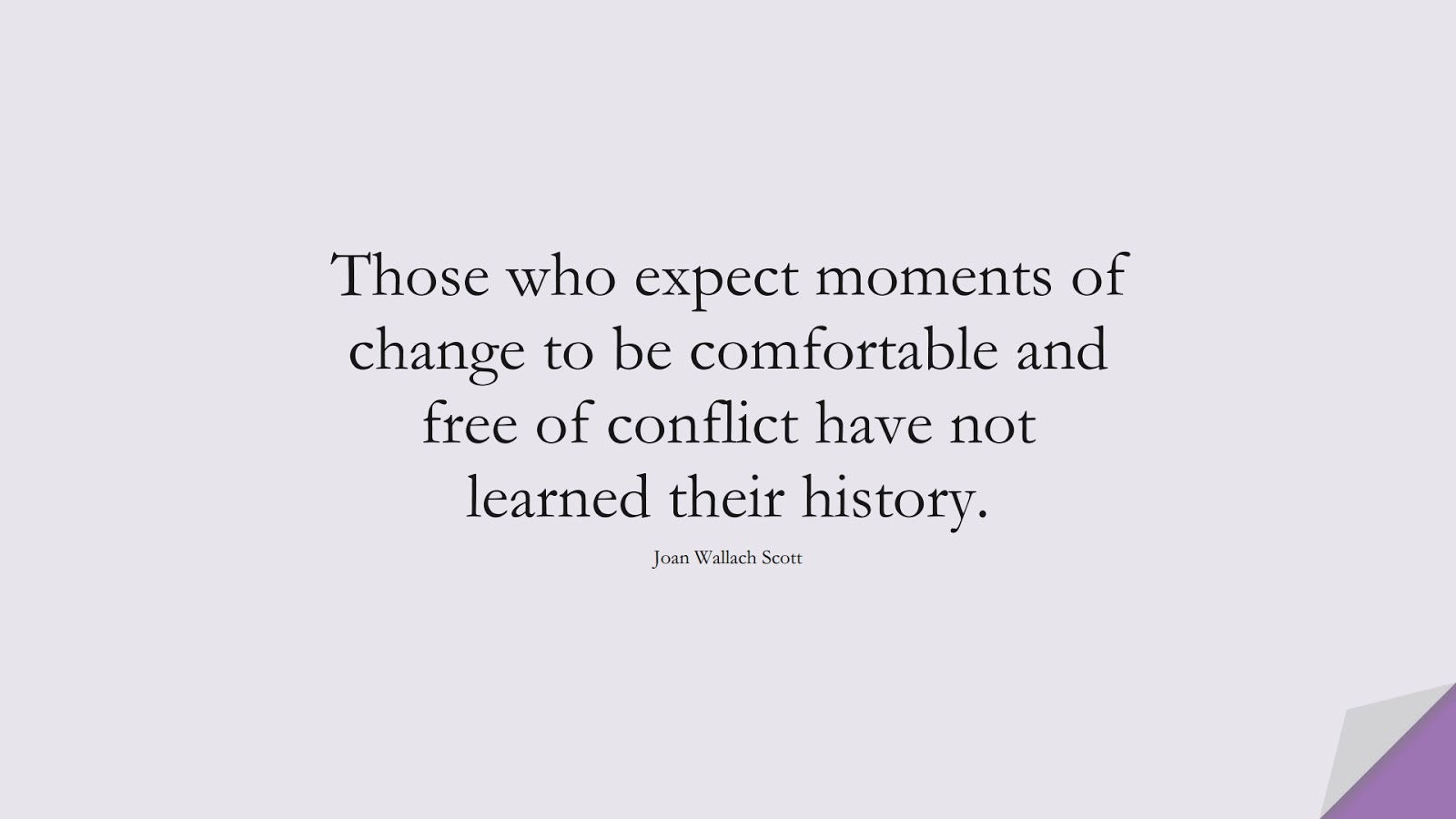 Those who expect moments of change to be comfortable and free of conflict have not learned their history. (Joan Wallach Scott);  #ChangeQuotes