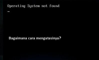 Cara Mengatasi Operating System Not Found