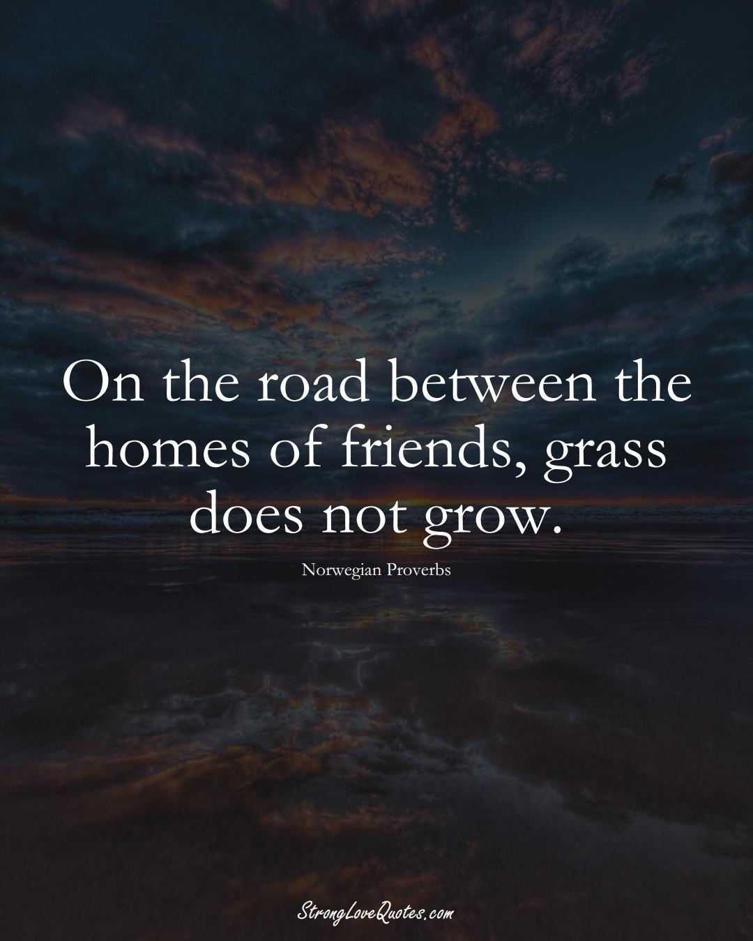 On the road between the homes of friends, grass does not grow. (Norwegian Sayings);  #EuropeanSayings