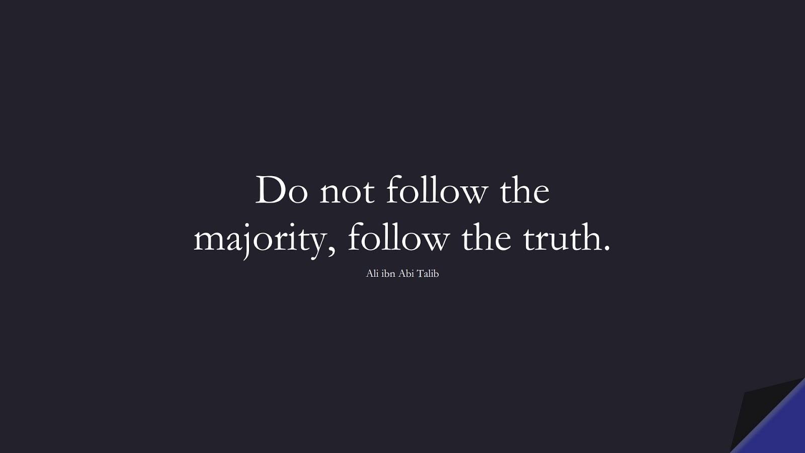 Do not follow the majority, follow the truth. (Ali ibn Abi Talib);  #AliQuotes