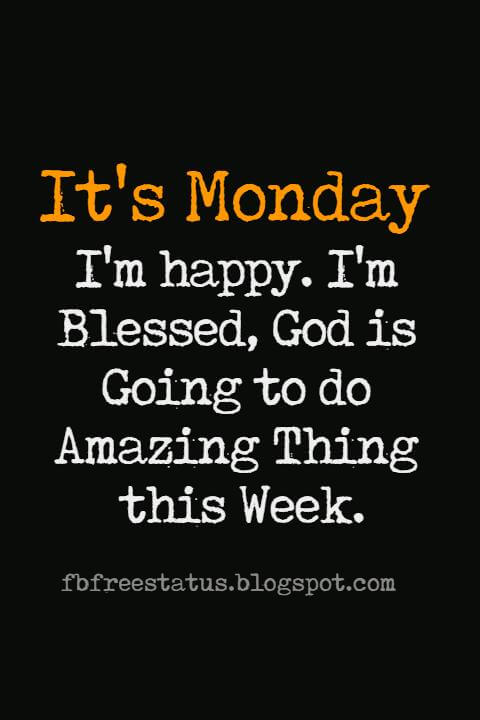 Monday Morning Inspirational Quotes, It's Monday, I'm Happy, I'm Blessed, God is going to amazing thing this week.