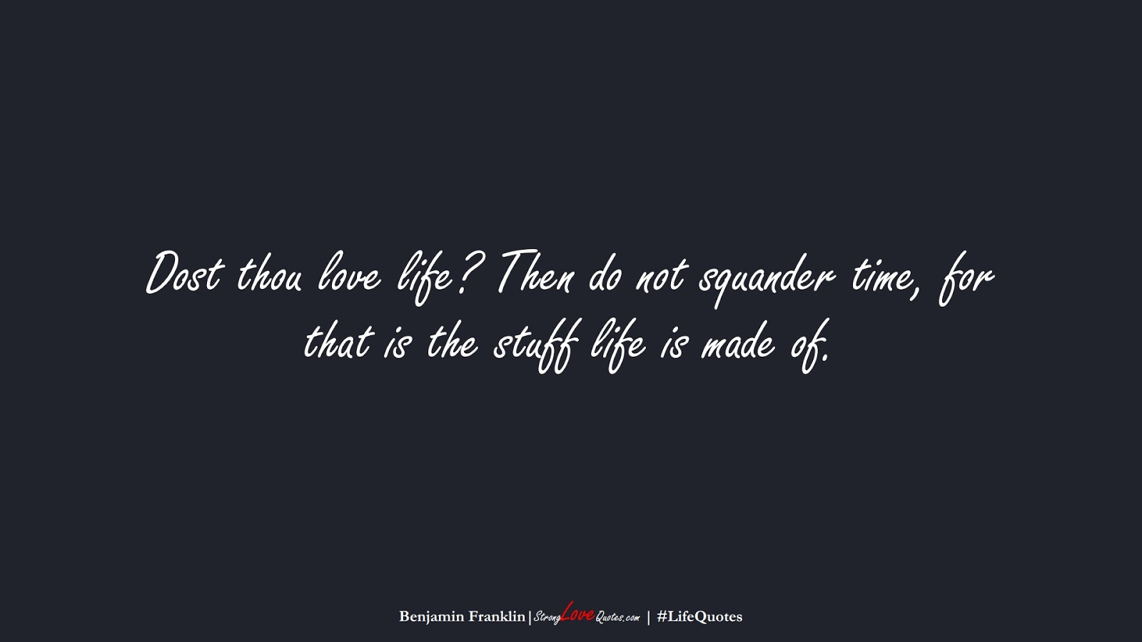 Dost thou love life? Then do not squander time, for that is the stuff life is made of. (Benjamin Franklin);  #LifeQuotes