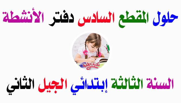 حلول المقطع السادس من دفتر الأنشطة اللغة العربية السنة الثالثة إبتدائي