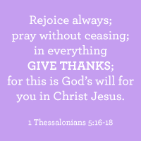 Rejoice always; pray without ceasing; in everything give thanks; for this is God's will for you in Christ Jesus. 1 Thessalonians 5:16-18