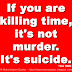 If you are killing time, it's not murder. It's suicide. ~Lou Holtz