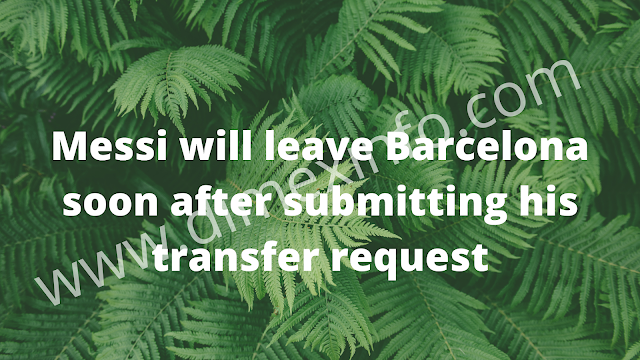 Messi will leave Barcelona soon after submitting his transfer request