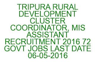 TRIPURA RURAL DEVELOPMENT CLUSTER COORDINATOR, MIS ASSISTANT RECRUITMENT 2016 72 GOVT JOBS