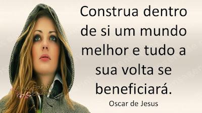 Construa dentro de si um mundo melhor e tudo a sua volta se beneficiará.  Oscar de Jesus