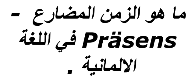 ما هو الزمن المضارع  -Präsens في اللغة الالمانية .  كيف نصرف Präsens  الزمن الحاضر في اللغة الألمانية ,  لماذا نستخدم Präsens الزمن الحاضر في اللغة الألمانية ؟