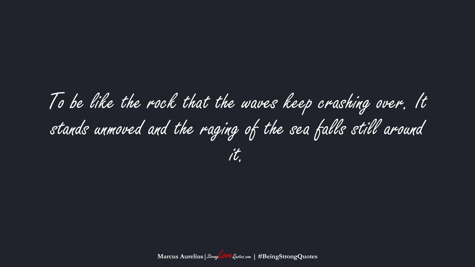 To be like the rock that the waves keep crashing over. It stands unmoved and the raging of the sea falls still around it. (Marcus Aurelius);  #BeingStrongQuotes