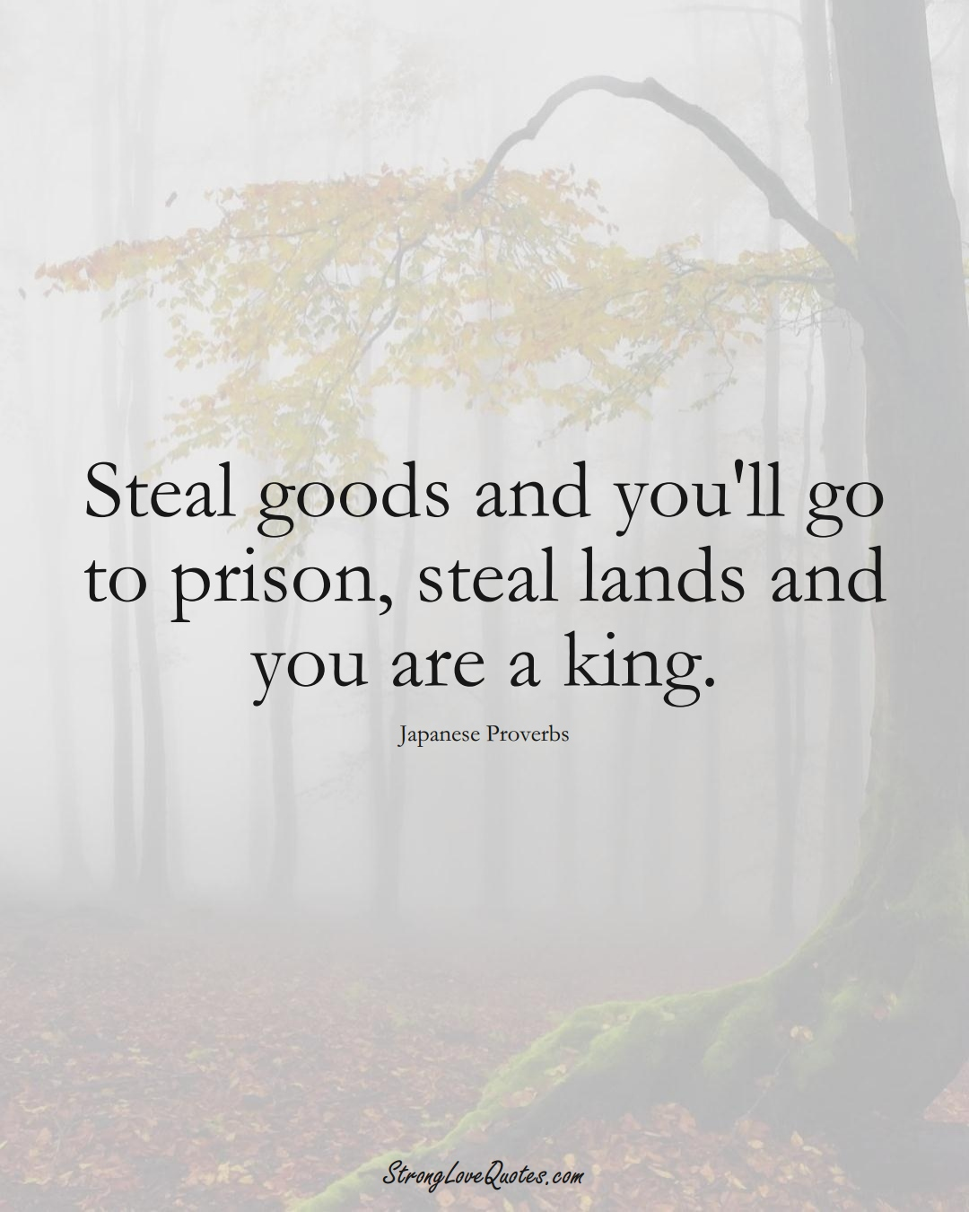 Steal goods and you'll go to prison, steal lands and you are a king. (Japanese Sayings);  #AsianSayings