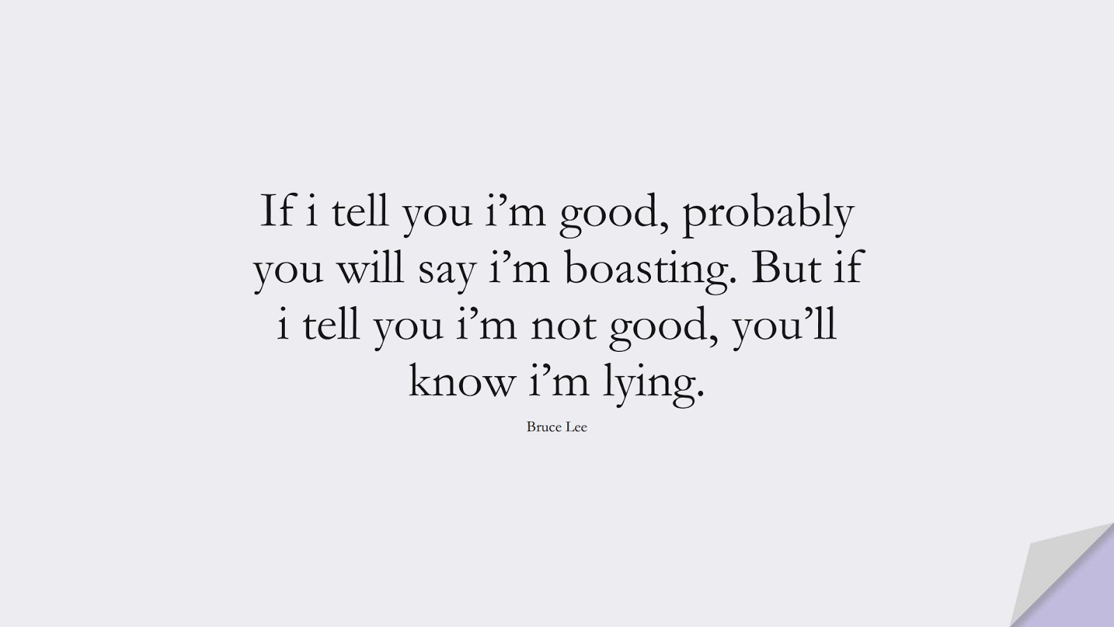 If i tell you i'm good, probably you will say i'm boasting. But if i tell you i'm not good, you'll know i'm lying. (Bruce Lee);  #SuccessQuotes