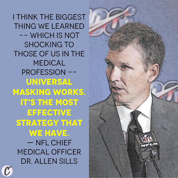 I think the biggest thing we learned -- which is not shocking to those of us in the medical profession -- universal masking works. It's the most effective strategy that we have. — NFL Chief Medical Officer Dr. Allen Sills