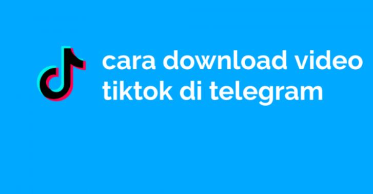Begini Cara Praktis Dan Singkat Men-Download Video TikTok Di Telegram