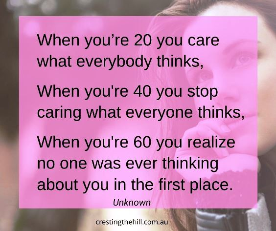 When you're 20 you care what everyone thinks, when you're 40 you stop caring what everyone thinks, when you're 60 you realize no one was ever thinking about you in the first place.