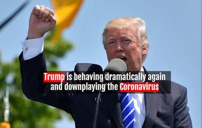 Trump is behaving dramatically again and downplaying the Coronavirus