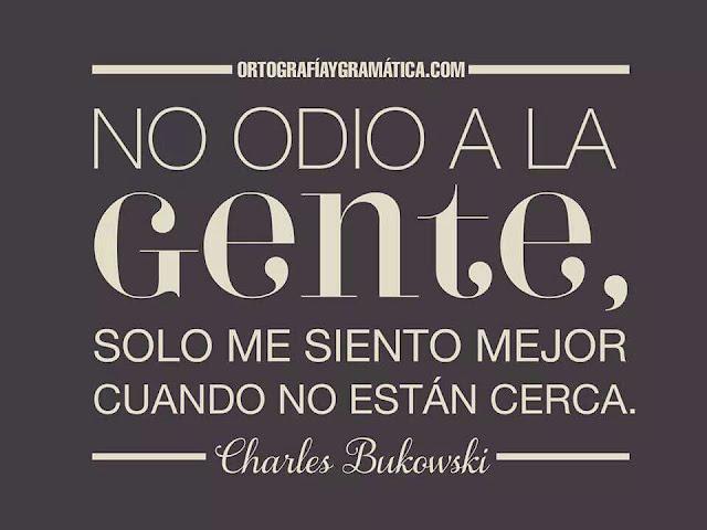 """""""No odio a la gente, sólo me siento mejor cuando no están cerca."""" Charles Bukowski"""