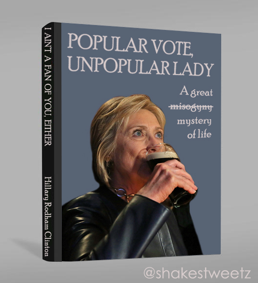 photoshopped image of a book cover featuring a photo of Hillary Clinton drinking a beer, the title of which is: 'Popular Vote Unpopular Lady: A great misogyny mystery of life' with the word 'misogyny' struck through and on the spine it has HRC's name plys the words 'I ain't a fan of you, either'
