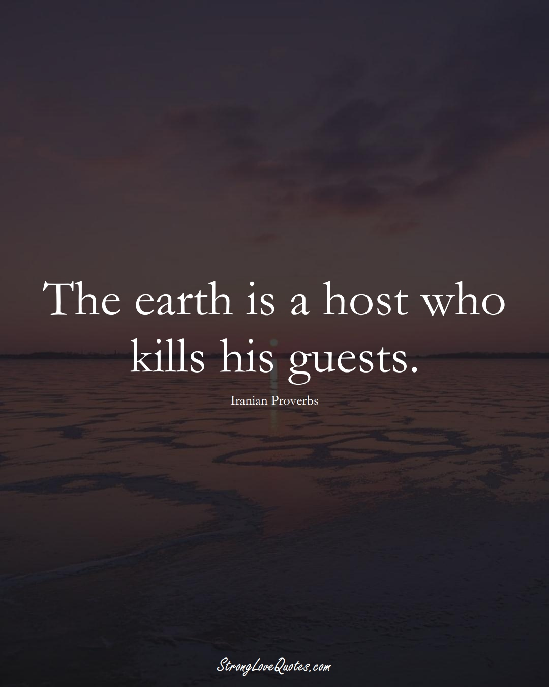 The earth is a host who kills his guests. (Iranian Sayings);  #MiddleEasternSayings