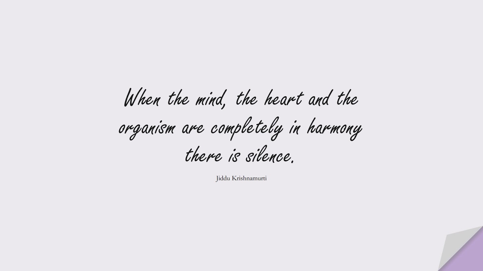 When the mind, the heart and the organism are completely in harmony there is silence. (Jiddu Krishnamurti);  #CalmQuotes