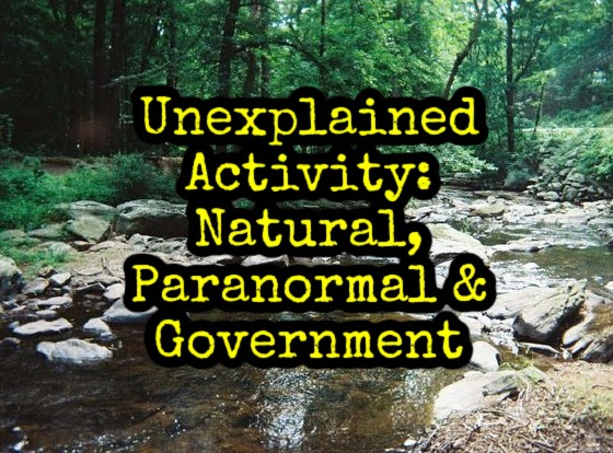 Unexplained Activity: Natural, Paranormal & Government