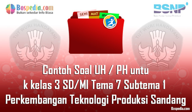 Contoh Soal UH / PH untuk kelas 3 SD/MI Tema 7 Subtema 2 Perkembangan Teknologi Produksi Sandang