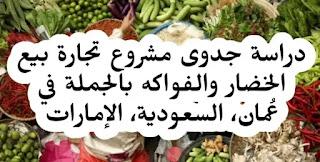 دراسة جدوى مشروع بيع الخضار والفواكه وتجارتها بالجملة مع التكلفة والأرباح وخطوات التنفيذ في سلطنة عمان والسعودية والإمارات في عام 2021.