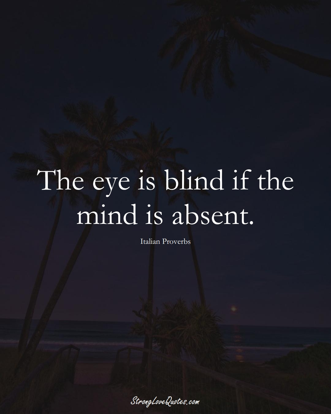The eye is blind if the mind is absent. (Italian Sayings);  #EuropeanSayings