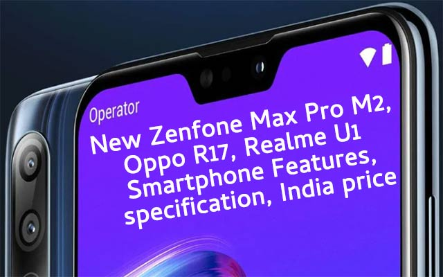 New Zenfone Max Pro M2, Oppo R17, Realme U1 Smartphone Features, specification, India price