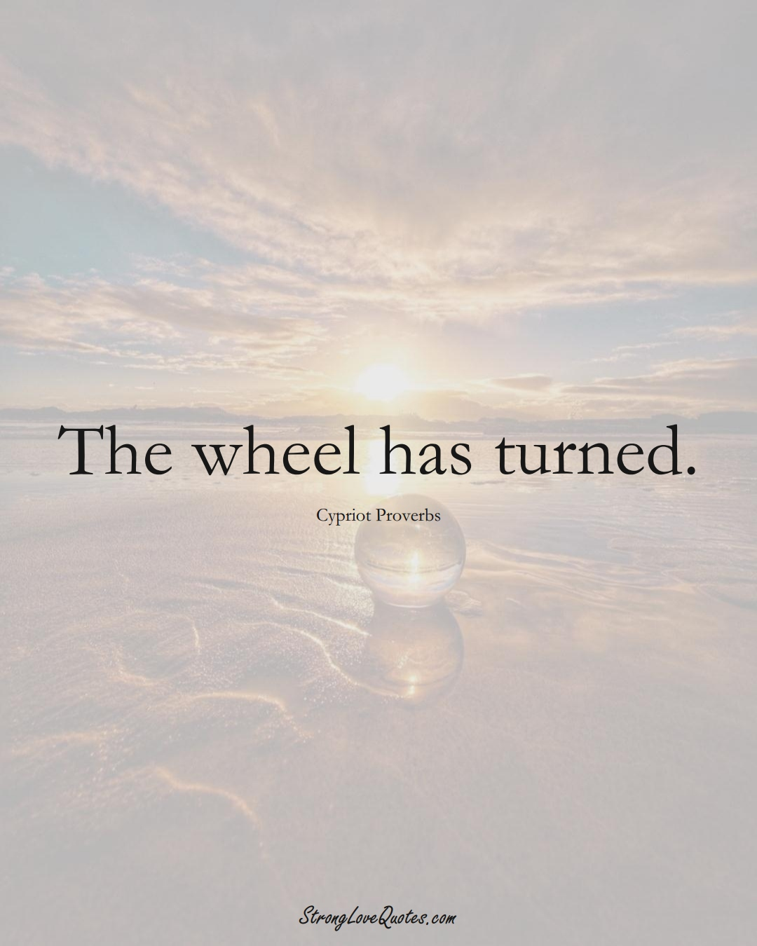 The wheel has turned. (Cypriot Sayings);  #MiddleEasternSayings