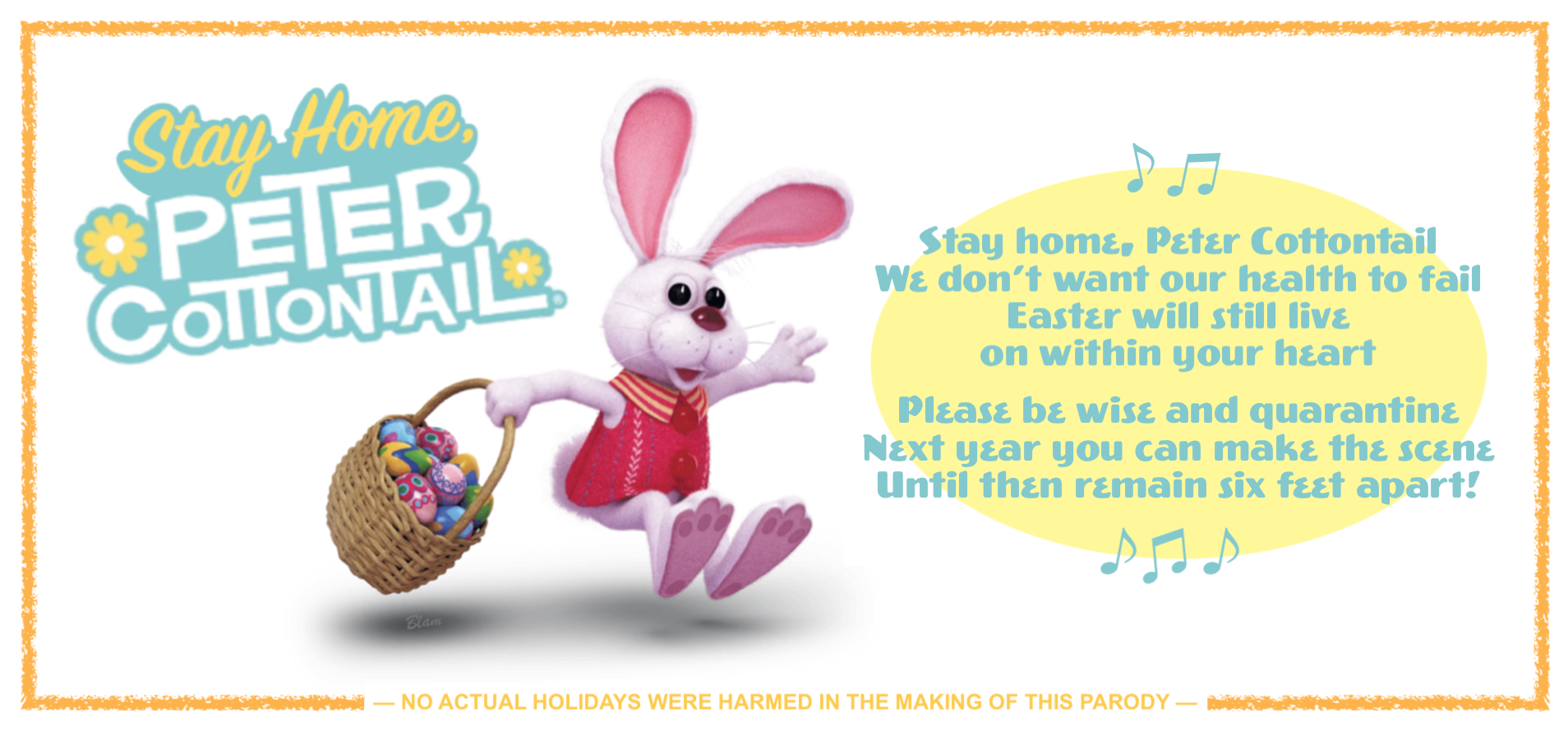 Stay home, Peter Cottontail / We don't want our health to fail / Easter will still live on within your heart / Please be wise and quarantine / Next year you can make the scene / Until then please stay six feet apart!