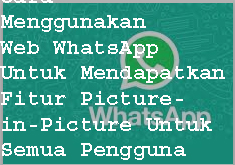 Cara  Untuk Mendapatkan Fitur Picture-in-Picture di Web WhatsApp Untuk Semua Pengguna 1