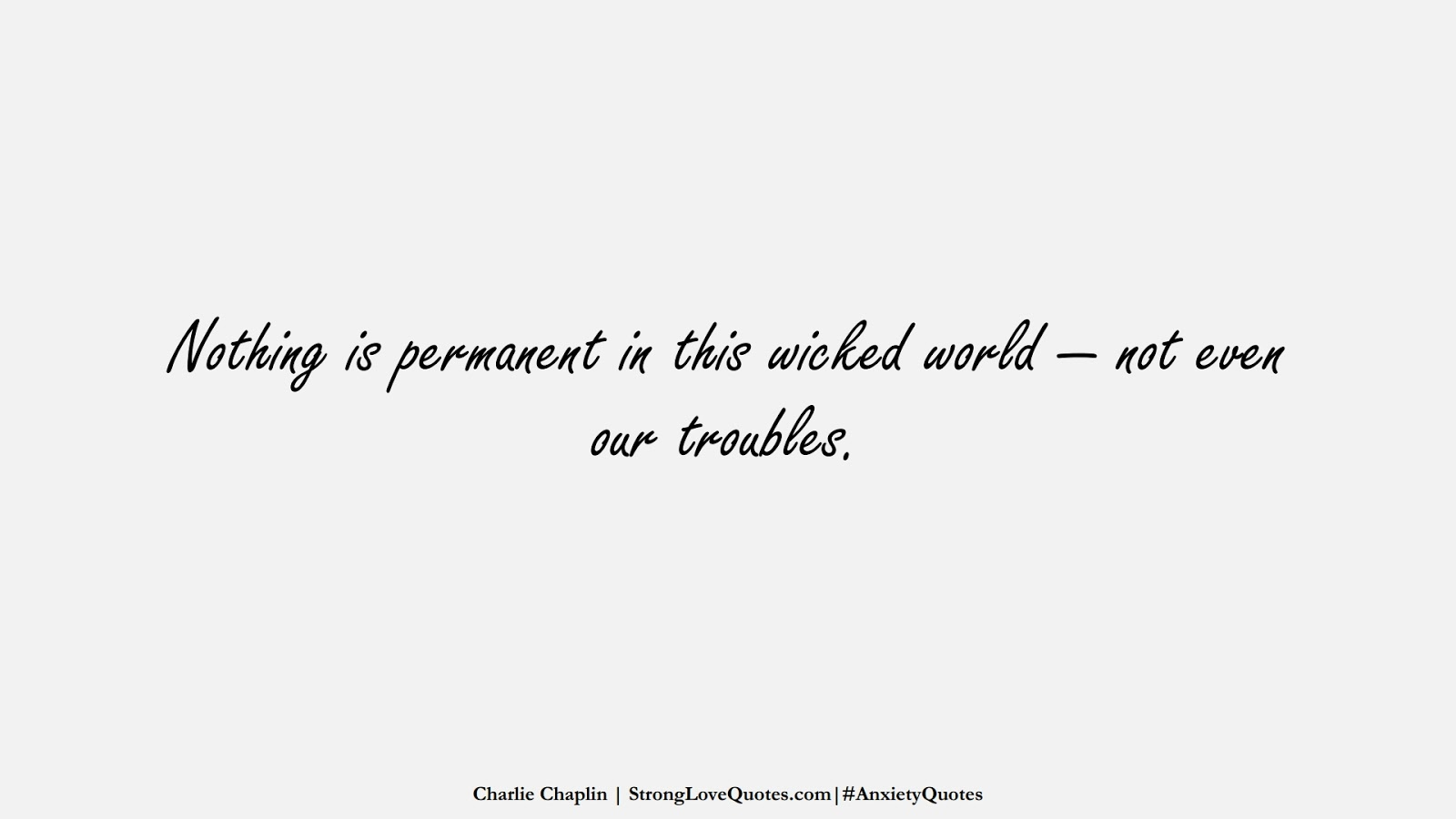 Nothing is permanent in this wicked world — not even our troubles. (Charlie Chaplin);  #AnxietyQuotes