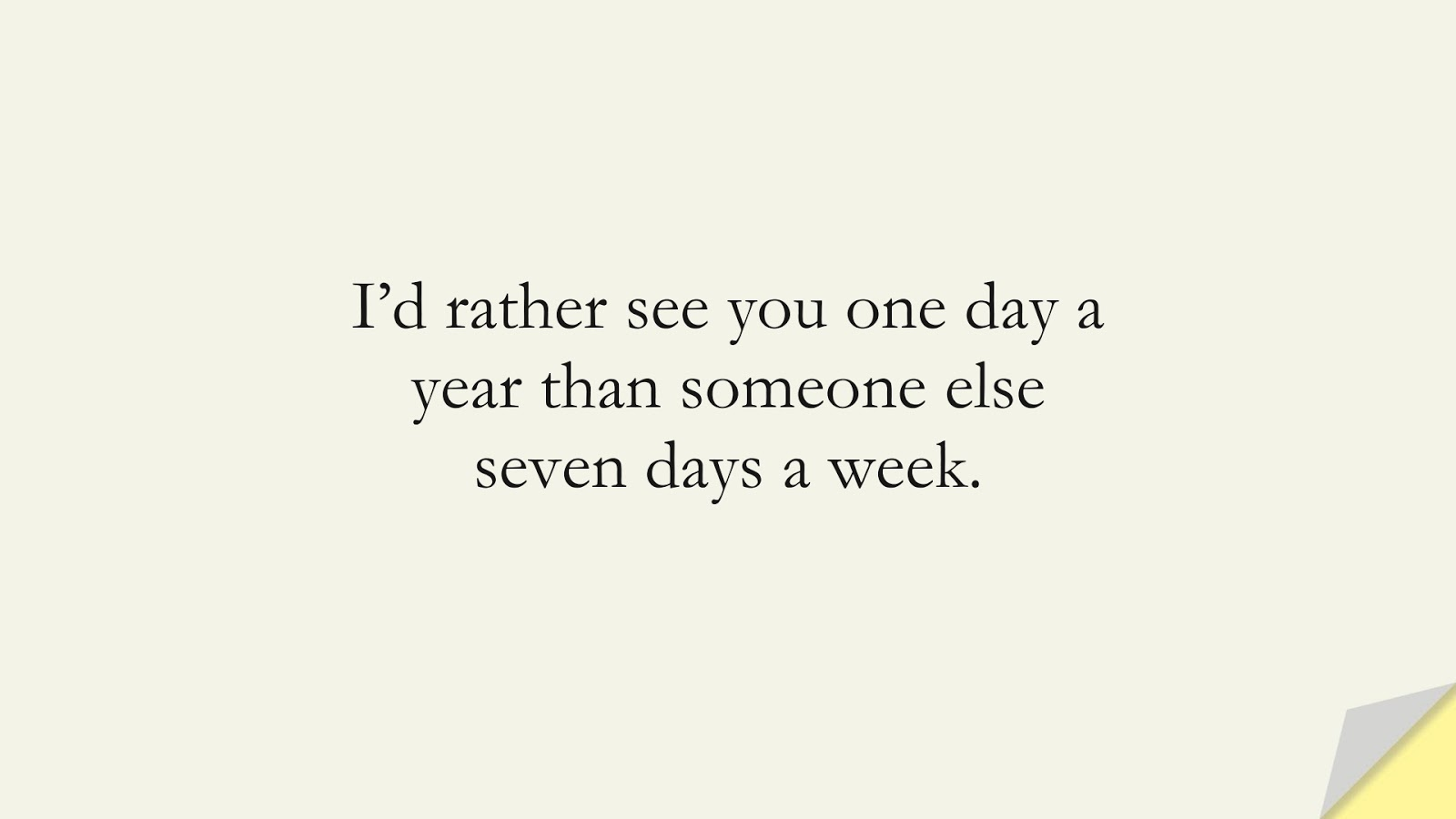 I'd rather see you one day a year than someone else seven days a week.FALSE