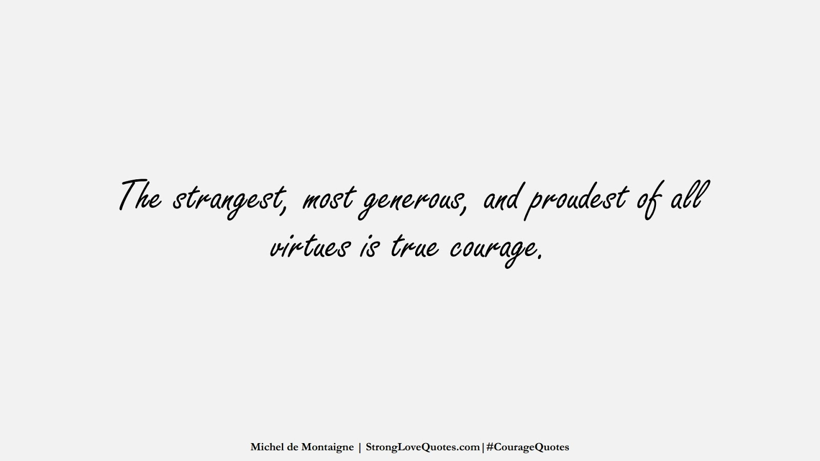 The strangest, most generous, and proudest of all virtues is true courage. (Michel de Montaigne);  #CourageQuotes
